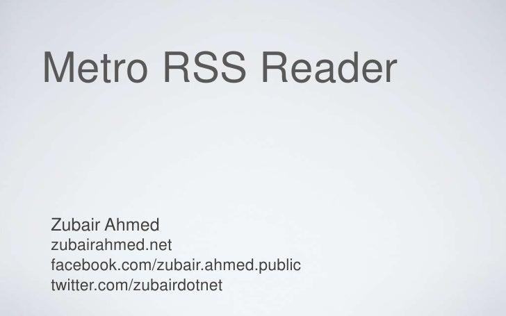 Metro RSS ReaderZubair Ahmedzubairahmed.netfacebook.com/zubair.ahmed.publictwitter.com/zubairdotnet