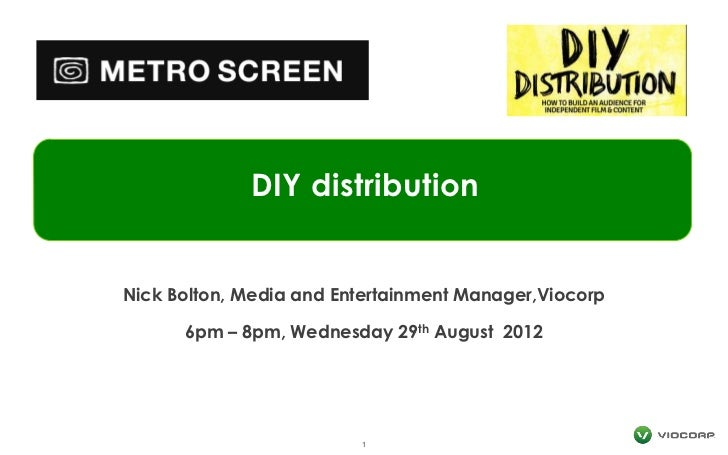 DIY distributionNick Bolton, Media and Entertainment Manager,Viocorp      6pm – 8pm, Wednesday   29 th   August 2012      ...