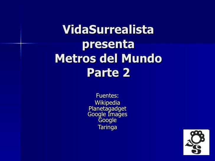 VidaSurrealista presenta Metros del Mundo Parte 2 Fuentes:  Wikipedia   Planetagadget   Google   Images   Google   Taringa