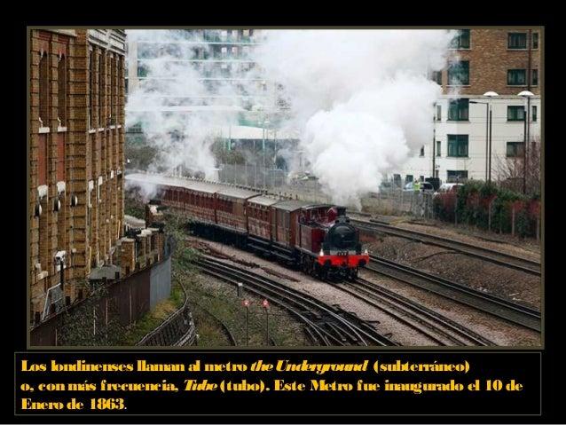 Los londinenses llaman al metro theUnderground (subterráneo) o, con más frecuencia, Tube(tubo). Este Metro fue inaugurado ...