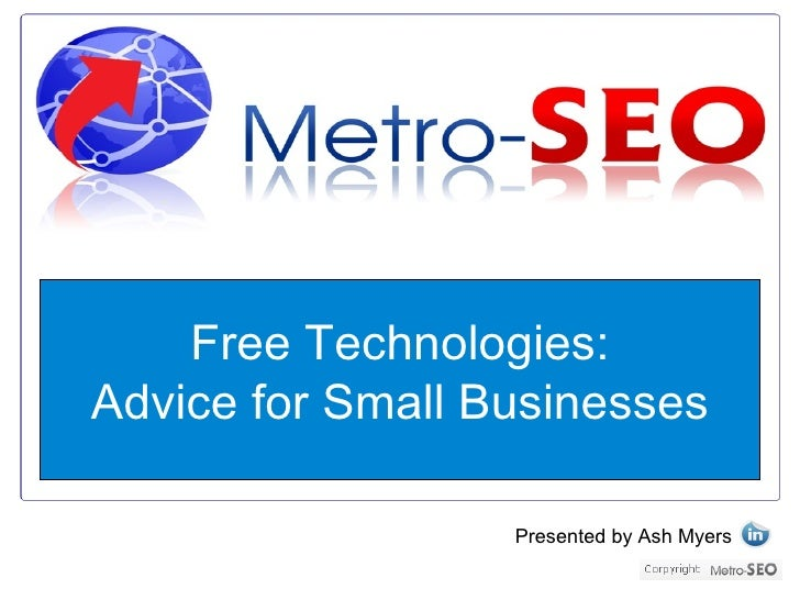 Free Technologies: Advice for Small Businesses                    Presented by Ash Myers