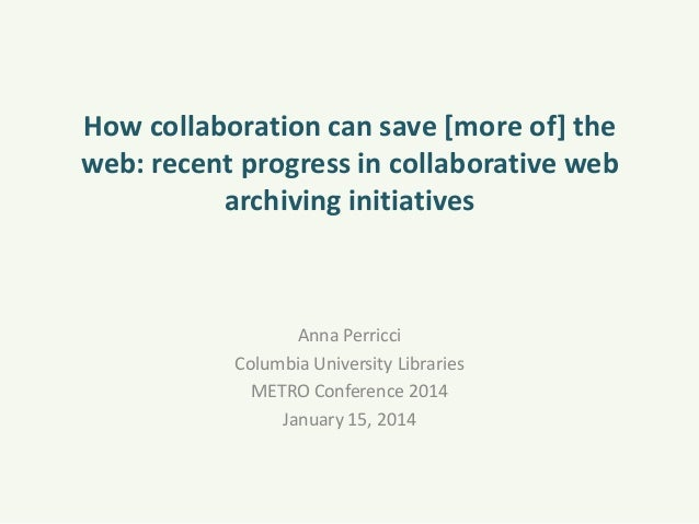 How collaboration can save [more of] the web: recent progress in collaborative web archiving initiatives  Anna Perricci Co...