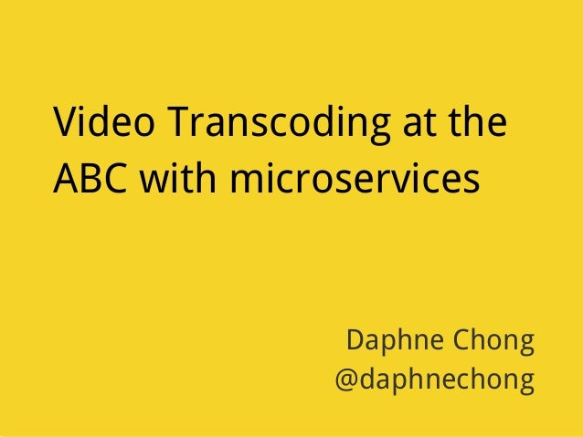 Video Transcoding at the ABC with microservices Daphne Chong @daphnechong