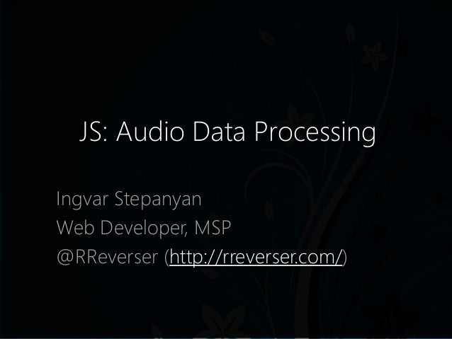 JS: Audio Data Processing Ingvar Stepanyan Web Developer, MSP @RReverser (http://rreverser.com/)