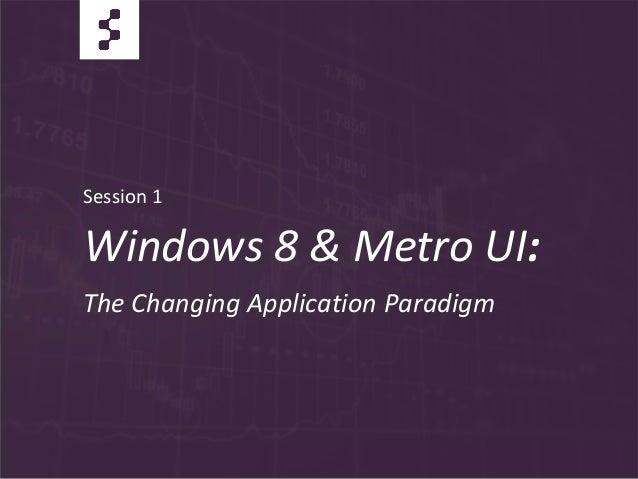 Session 1Windows 8 & Metro UI:The Changing Application Paradigm