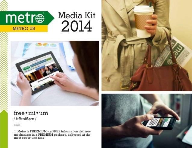 Media Kit Metro US  2014  free•mi•um / fremie m / e  noun  1. Metro is FREEMIUM – a FREE information delivery mechanism in...