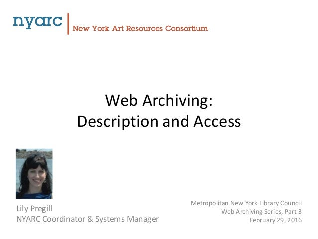 Web Archiving: Description and Access Lily Pregill NYARC Coordinator & Systems Manager Metropolitan New York Library Counc...