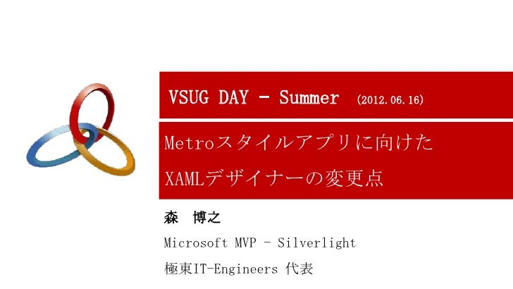 VSUG DAY – Summer         (2012.06.16)Metroスタイルアプリに向けたXAMLデザイナーの変更点森   博之Microsoft MVP - Silverlight極東IT-Engineers 代表