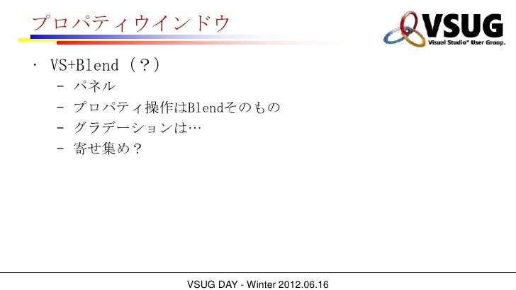 プロパティウインドウ• VS+Blend(?)  –   パネル  –   プロパティ操作はBlendそのもの  –   グラデーションは…  –   寄せ集め?                VSUG DAY - Winter 2012.06...