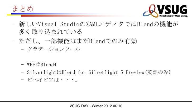 まとめ• 新しいVisual StudioのXAMLエディタではBlendの機能が  多く取り込まれている• ただし、一部機能はまだBlendでのみ有効  – グラデーションツール  – WPFはBlend4  – SilverlightはBl...