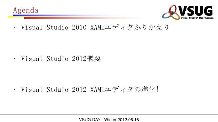Agenda• Visual Studio 2010 XAMLエディタふりかえり• Visual Studio 2012概要• Visual Stduio 2012 XAMLエディタの進化!                VSUG DAY - ...