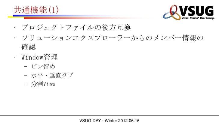共通機能(1)• プロジェクトファイルの後方互換• ソリューションエクスプローラーからのメンバー情報の  確認• Window管理 – ピン留め – 水平・垂直タブ – 分割View             VSUG DAY - Winter ...
