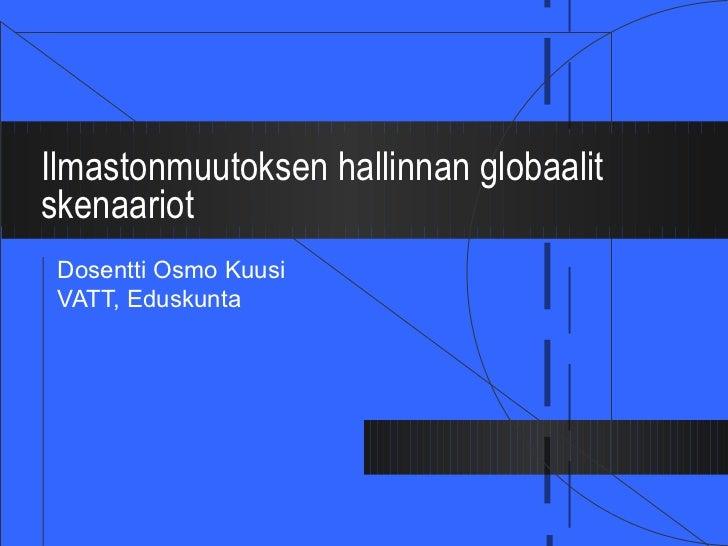 Ilmastonmuutoksen hallinnan globaalit skenaariot Dosentti Osmo Kuusi VATT, Eduskunta