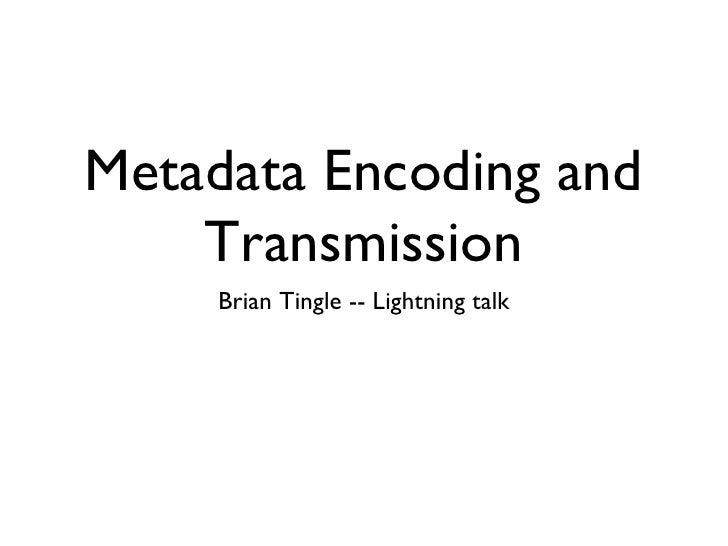Metadata Encoding and Transmission <ul><li>Brian Tingle -- Lightning talk </li></ul>