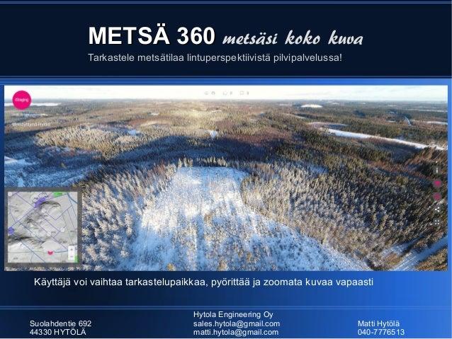 METSÄ 360METSÄ 360 metsäsi koko kuva Hytola Engineering Oy Suolahdentie 692 sales.hytola@gmail.com Matti Hytölä 44330 HYTÖ...