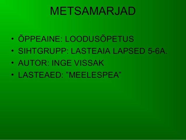 """METSAMARJAD•   ÕPPEAINE: LOODUSÕPETUS•   SIHTGRUPP: LASTEAIA LAPSED 5-6A.•   AUTOR: INGE VISSAK•   LASTEAED: """"MEELESPEA"""""""