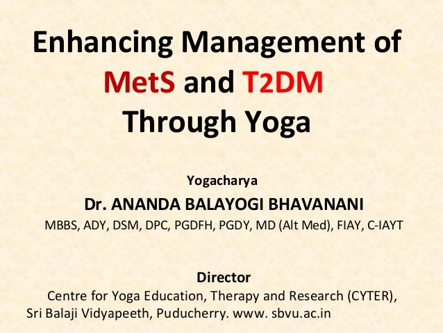Enhancing Management of MetS and T2DM Through Yoga Yogacharya Dr. ANANDA BALAYOGI BHAVANANI MBBS, ADY, DSM, DPC, PGDFH, PG...