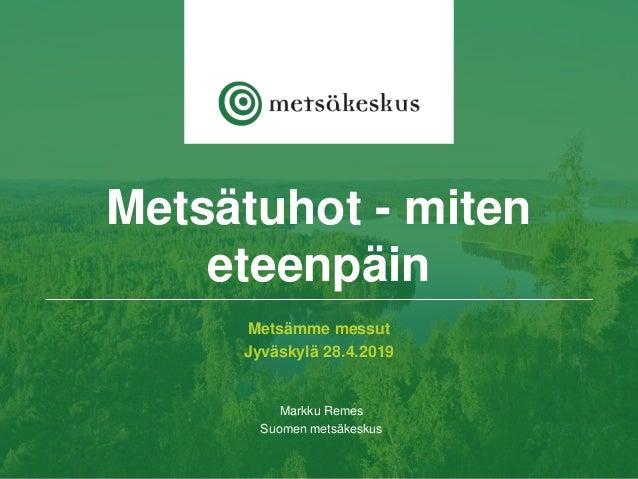 Metsämme messut Jyväskylä 28.4.2019 Markku Remes Suomen metsäkeskus Metsätuhot - miten eteenpäin