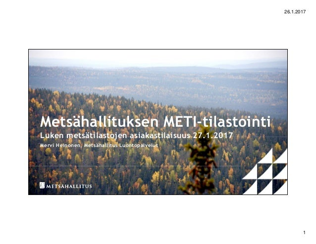 26.1.2017 1 Metsähallituksen METI-tilastointi Luken metsätilastojen asiakastilaisuus 27.1.2017 Mervi Heinonen, Metsähallit...