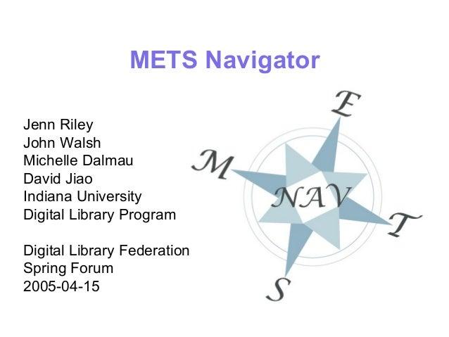 METS Navigator Jenn Riley John Walsh Michelle Dalmau David Jiao Indiana University Digital Library Program Digital Library...