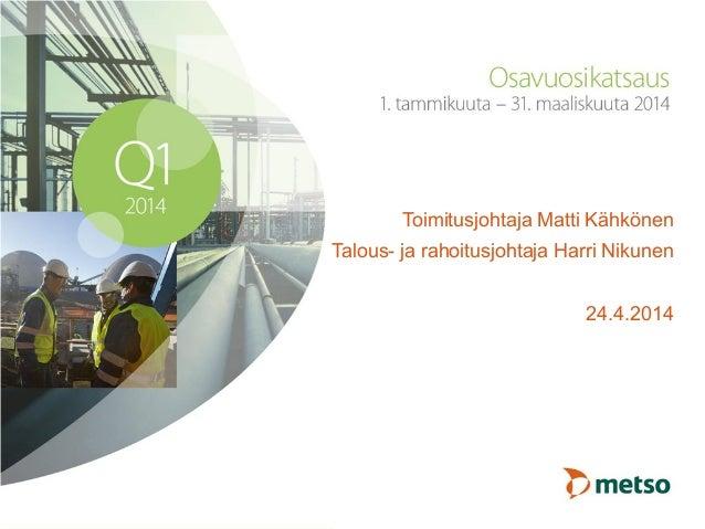 Toimitusjohtaja Matti Kähkönen Talous- ja rahoitusjohtaja Harri Nikunen 24.4.2014
