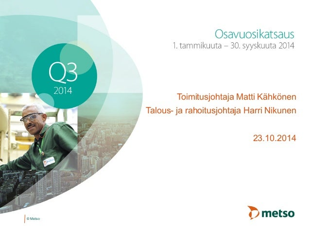 © Metso  Toimitusjohtaja Matti Kähkönen  Talous- ja rahoitusjohtaja Harri Nikunen  23.10.2014
