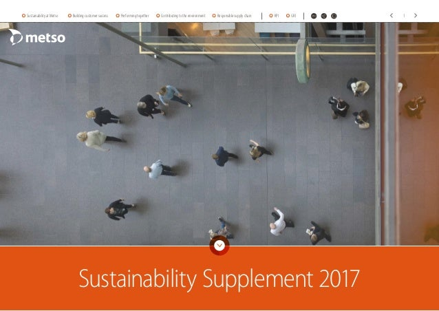 Sustainability Supplement 2017 Sustainability at Metso Building customer success Performing together Contributing to the e...