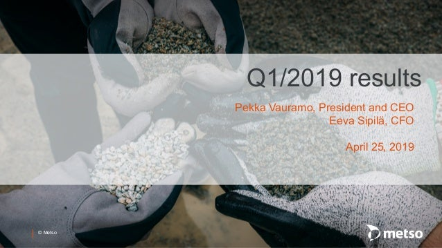 © Metso Q1/2019 results Pekka Vauramo, President and CEO Eeva Sipilä, CFO April 25, 2019