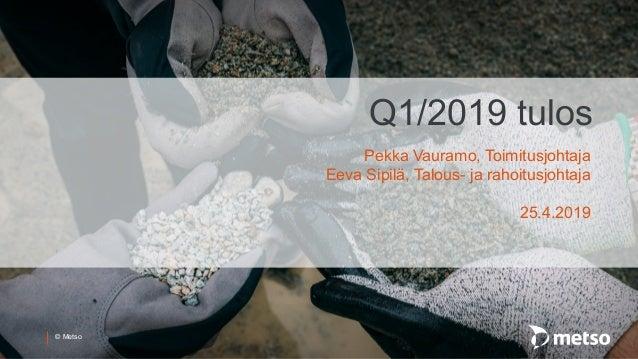 � Metso Q1/2019 tulos Pekka Vauramo, Toimitusjohtaja Eeva Sipil�, Talous- ja rahoitusjohtaja 25.4.2019