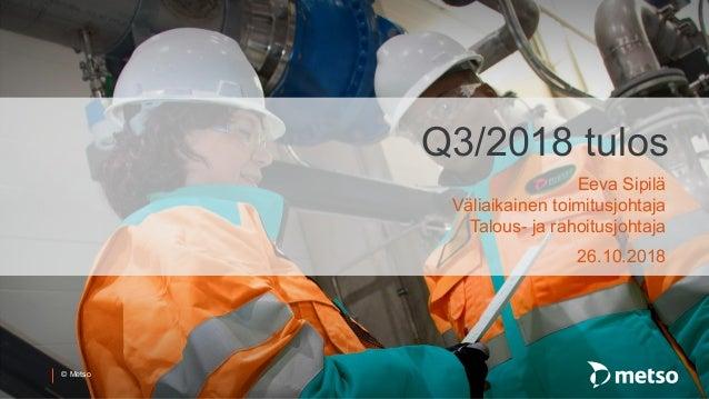 © Metso Q3/2018 tulos Eeva Sipilä Väliaikainen toimitusjohtaja Talous- ja rahoitusjohtaja 26.10.2018