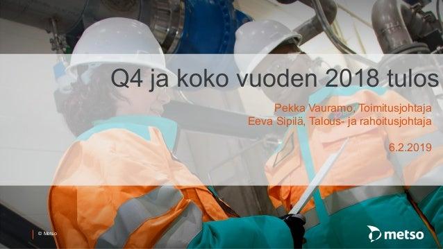 © Metso Q4 ja koko vuoden 2018 tulos Pekka Vauramo, Toimitusjohtaja Eeva Sipilä, Talous- ja rahoitusjohtaja 6.2.2019