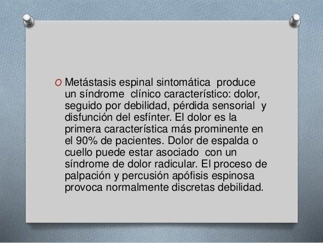 O Metástasis espinal sintomática produce  un síndrome clínico característico: dolor,  seguido por debilidad, pérdida senso...