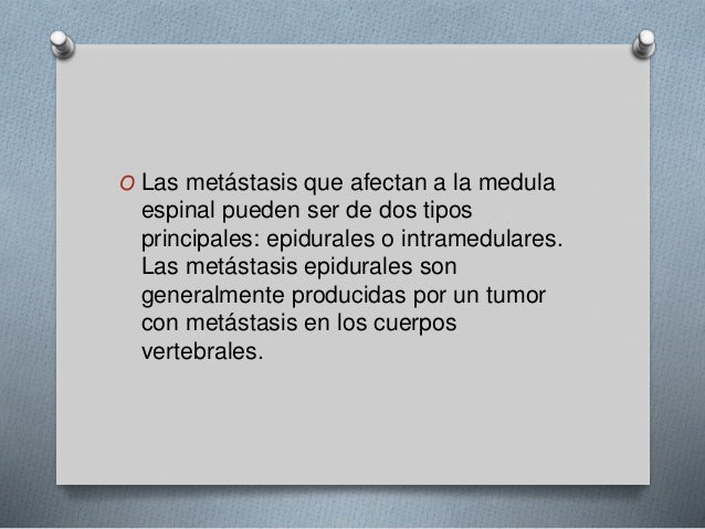 O Las metástasis que afectan a la medula  espinal pueden ser de dos tipos  principales: epidurales o intramedulares.  Las ...