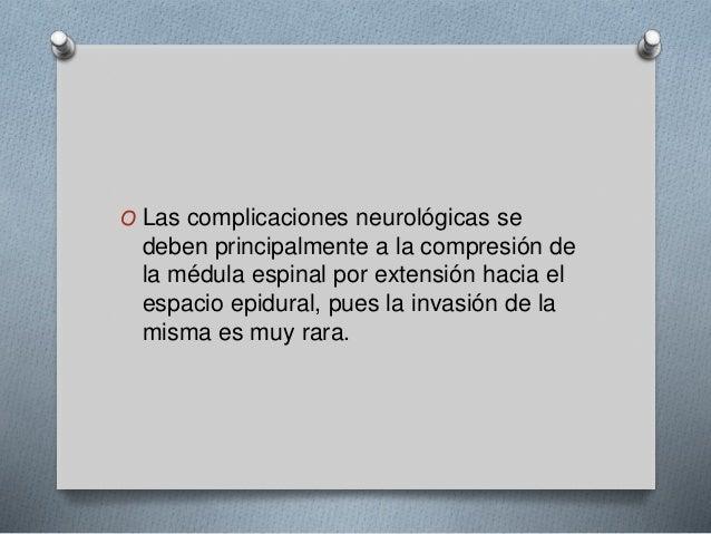 O Las complicaciones neurológicas se  deben principalmente a la compresión de  la médula espinal por extensión hacia el  e...