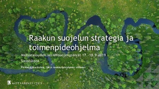 Raakun suojelun strategia ja toimenpideohjelma Metsätalouden vesiensuojelupäivät 17.-18.9.2019 Savonlinna Pirkko-Liisa Luh...
