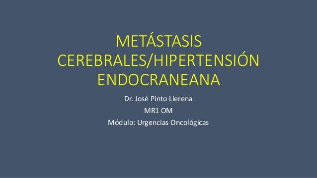 METÁSTASIS CEREBRALES/HIPERTENSIÓN ENDOCRANEANA Dr. José Pinto Llerena MR1 OM Módulo: Urgencias Oncológicas