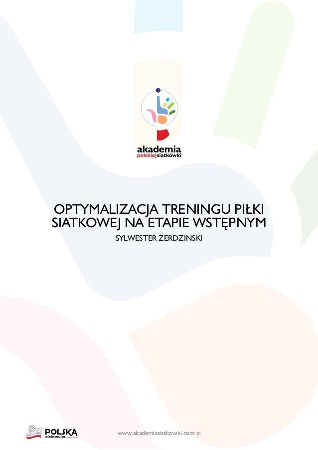 www.akademiasiatkowki.com.pl OPTYMALIZACJA TRENINGU PIŁKI SIATKOWEJ NA ETAPIE WSTĘPNYM SYLWESTER ŻERDZINSKI