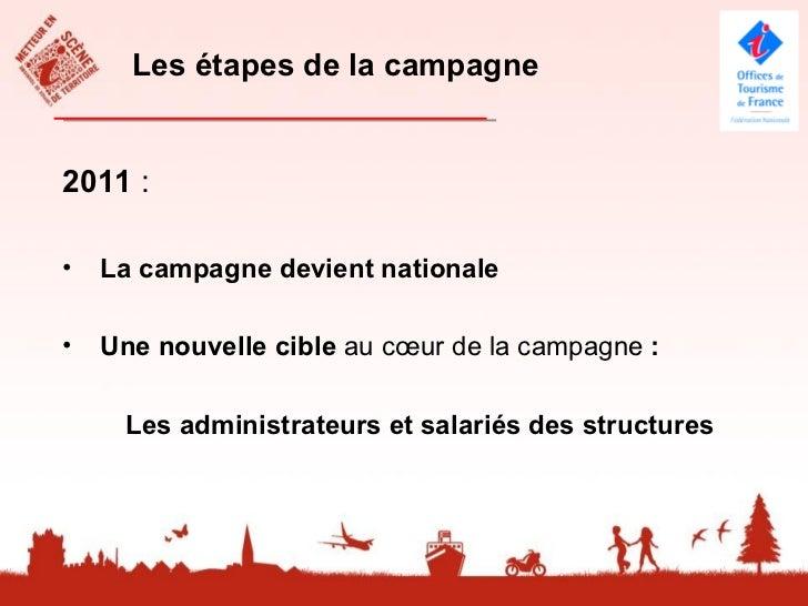2011 : la campagne devient nationale Offices de Tourisme de France® : nouvel      interlocuteur de la campagneObjectif : d...