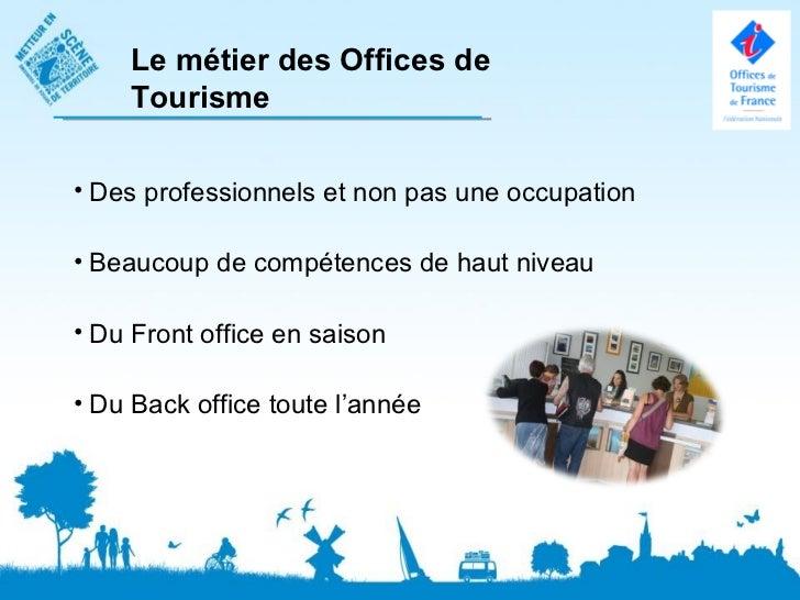 Le métier des Offices de    Tourisme• Des professionnels et non pas une occupation• Beaucoup de compétences de haut niveau...