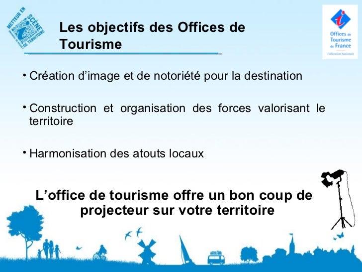 Les objectifs des Offices de       Tourisme• Création d'image et de notoriété pour la destination• Construction et organis...