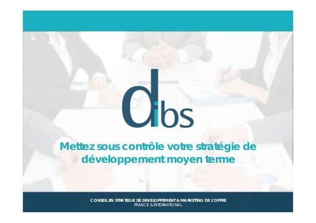 © Dibs I Confidentiel 1 Mettez sous contrôle votre stratégie de développement moyen terme CONSEIL EN STRATEGIE DE DEVELOPP...