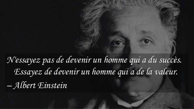 18 N'essayez pas de devenir un homme qui a du succès. Essayez de devenir un homme qui a de la valeur. – Albert Einstein