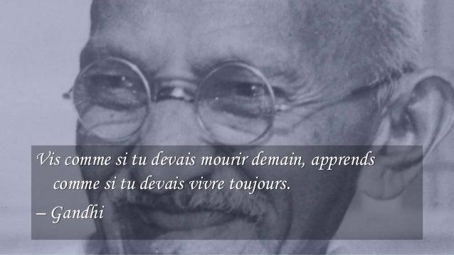20 Vis comme si tu devais mourir demain, apprends comme si tu devais vivre toujours. – Gandhi