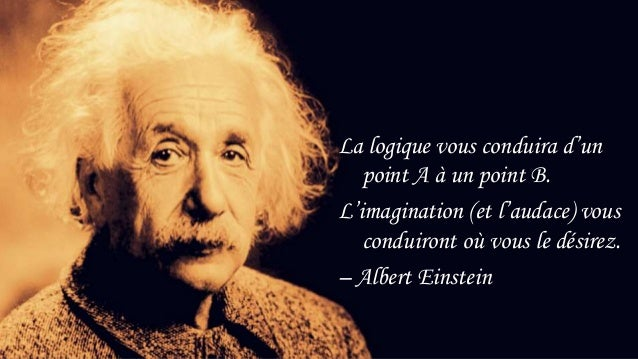 26 La logique vous conduira d'un point A à un point B. L'imagination (et l'audace) vous conduiront où vous le désirez. – A...