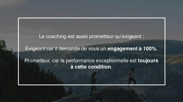 27 Le coaching est aussi prometteur qu'exigeant : Exigeant car il demande de vous un engagement à 100%. Prometteur, car la...