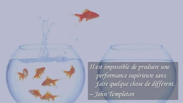 9 Il est impossible de produire une performance supérieure sans faire quelque chose de différent. – John Templeton