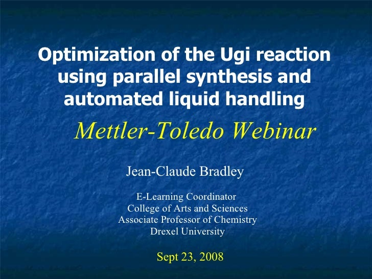 Optimization of the Ugi reaction using parallel synthesis and automated liquid handling Jean-Claude Bradley Sept 23, 2008 ...
