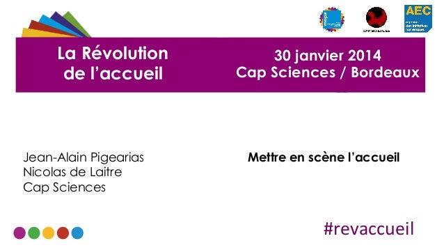 La Révolution de l'accueil  Jean-Alain Pigearias Nicolas de Laitre Cap Sciences  30 janvier 2014 Cap Sciences / Bordeaux  ...