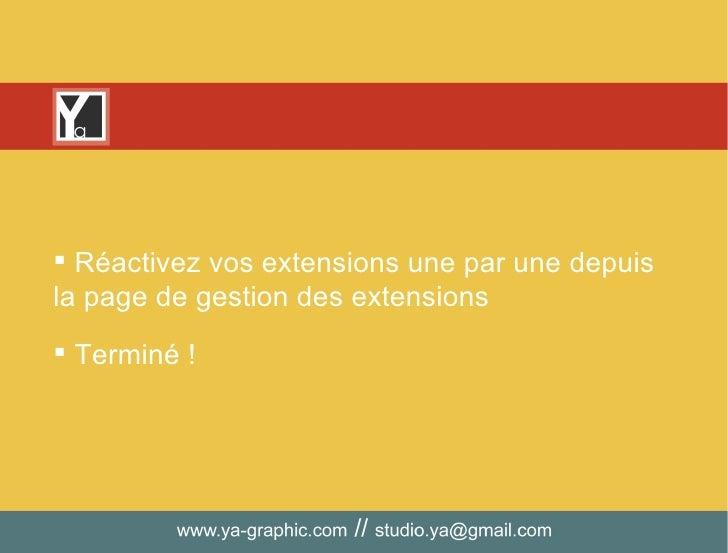 <ul><li>Réactivez vos extensions une par une depuis la page de gestion des extensions </li></ul><ul><li>Terminé ! </li></ul>