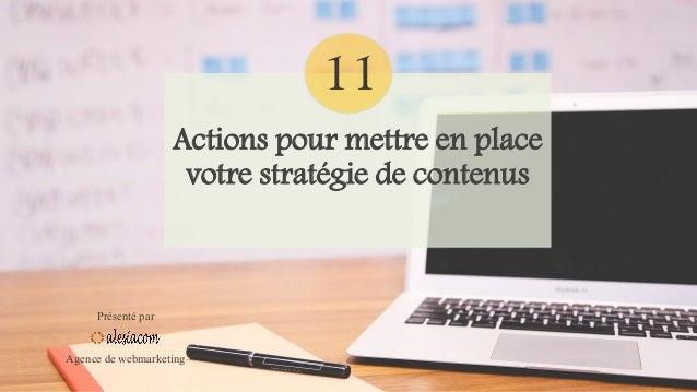 Actions pour mettre en place votre stratégie de contenus Présenté par Agence de webmarketing 11